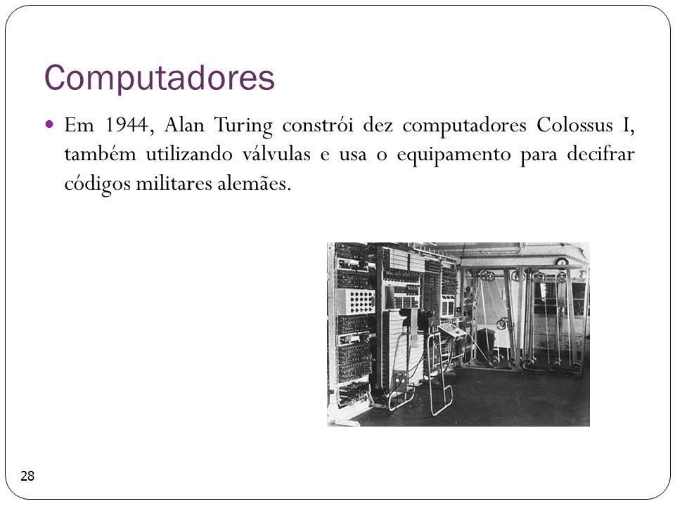 Computadores Em 1944, Alan Turing constrói dez computadores Colossus I, também utilizando válvulas e usa o equipamento para decifrar códigos militares