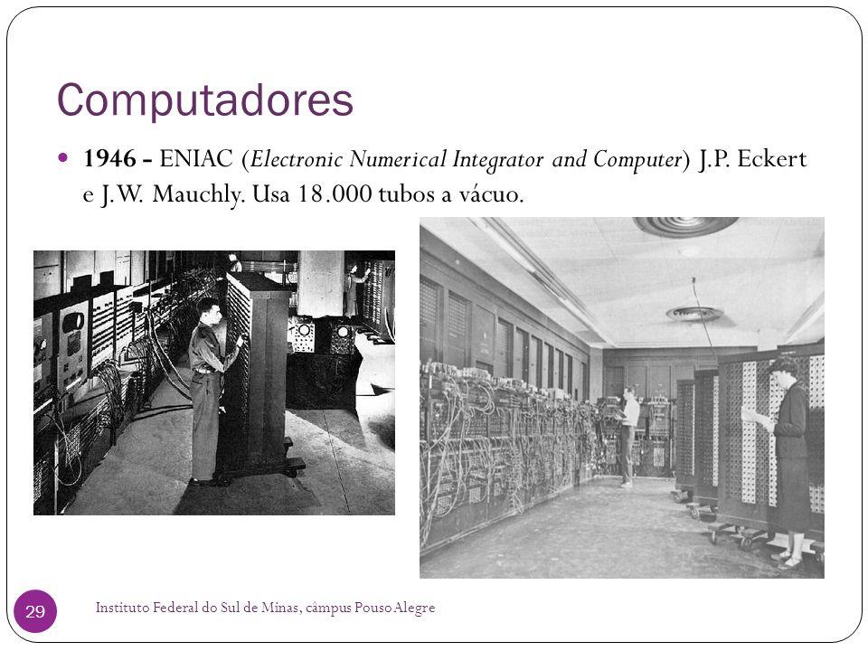 Computadores Instituto Federal do Sul de Minas, câmpus Pouso Alegre 29 1946 - ENIAC (Electronic Numerical Integrator and Computer) J.P. Eckert e J.W.