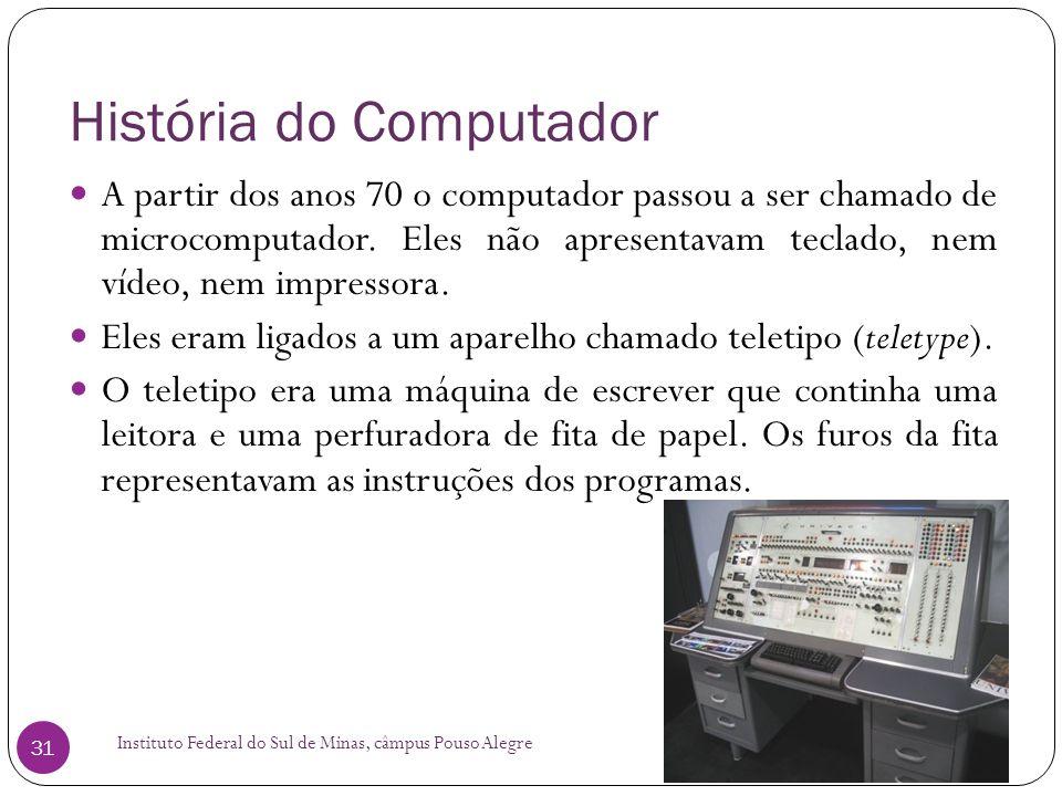 História do Computador Instituto Federal do Sul de Minas, câmpus Pouso Alegre 31 A partir dos anos 70 o computador passou a ser chamado de microcomput