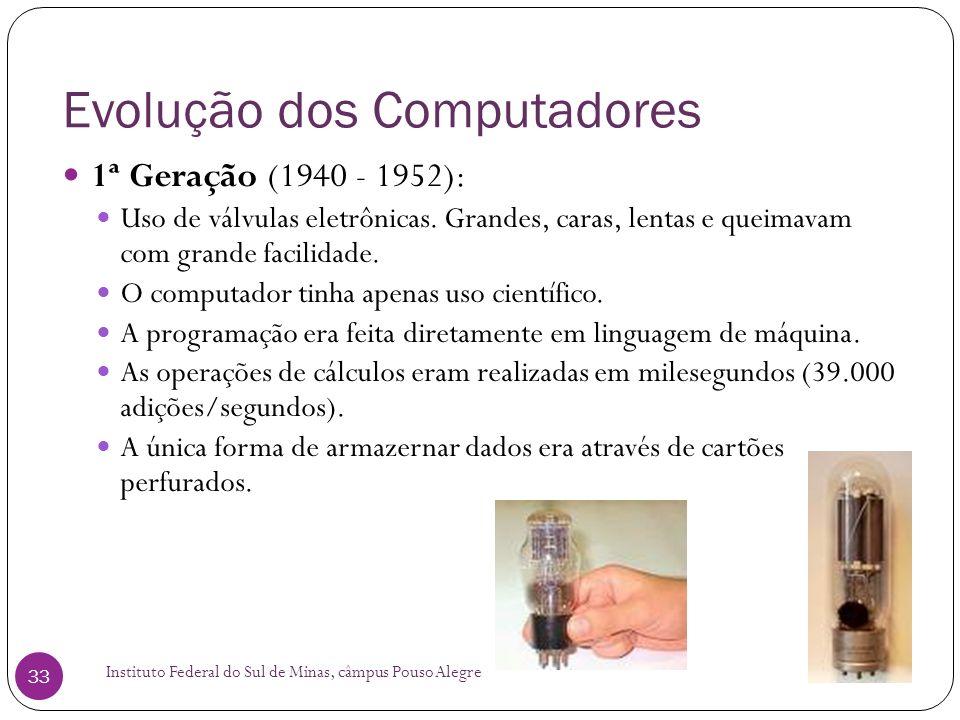 Evolução dos Computadores Instituto Federal do Sul de Minas, câmpus Pouso Alegre 33 1ª Geração (1940 - 1952): Uso de válvulas eletrônicas. Grandes, ca