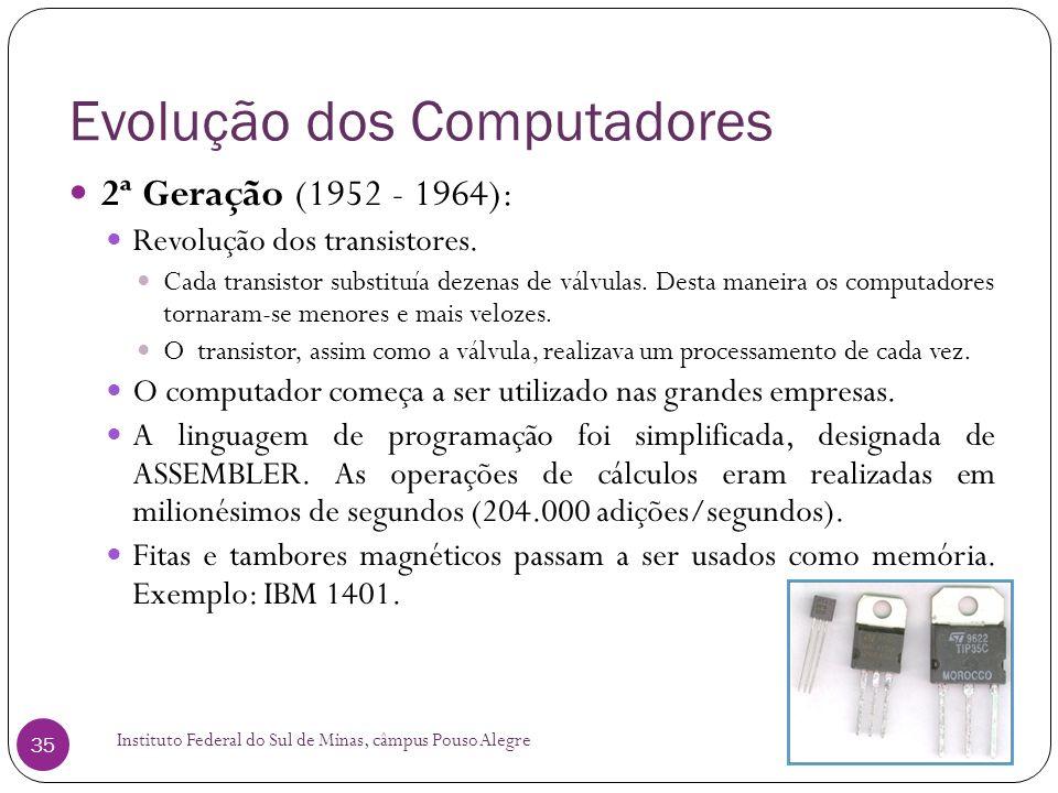 Evolução dos Computadores Instituto Federal do Sul de Minas, câmpus Pouso Alegre 35 2ª Geração (1952 - 1964): Revolução dos transistores. Cada transis