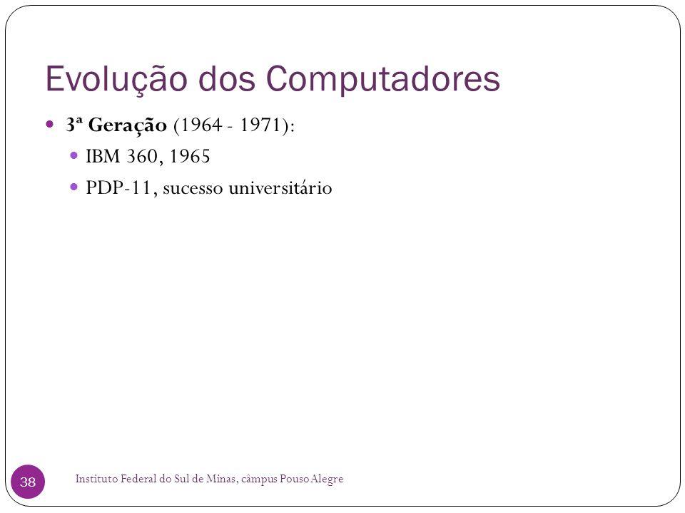 Evolução dos Computadores Instituto Federal do Sul de Minas, câmpus Pouso Alegre 38 3ª Geração (1964 - 1971): IBM 360, 1965 PDP-11, sucesso universitá