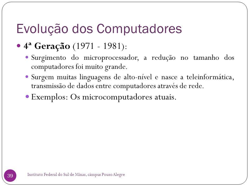 Evolução dos Computadores Instituto Federal do Sul de Minas, câmpus Pouso Alegre 39 4ª Geração (1971 - 1981 ): Surgimento do microprocessador, a reduç