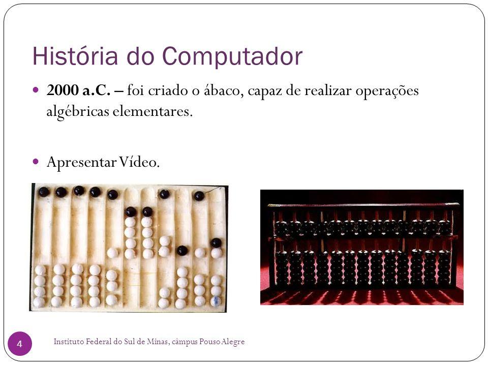 História do Computador Instituto Federal do Sul de Minas, câmpus Pouso Alegre 4 2000 a.C. – foi criado o ábaco, capaz de realizar operações algébricas