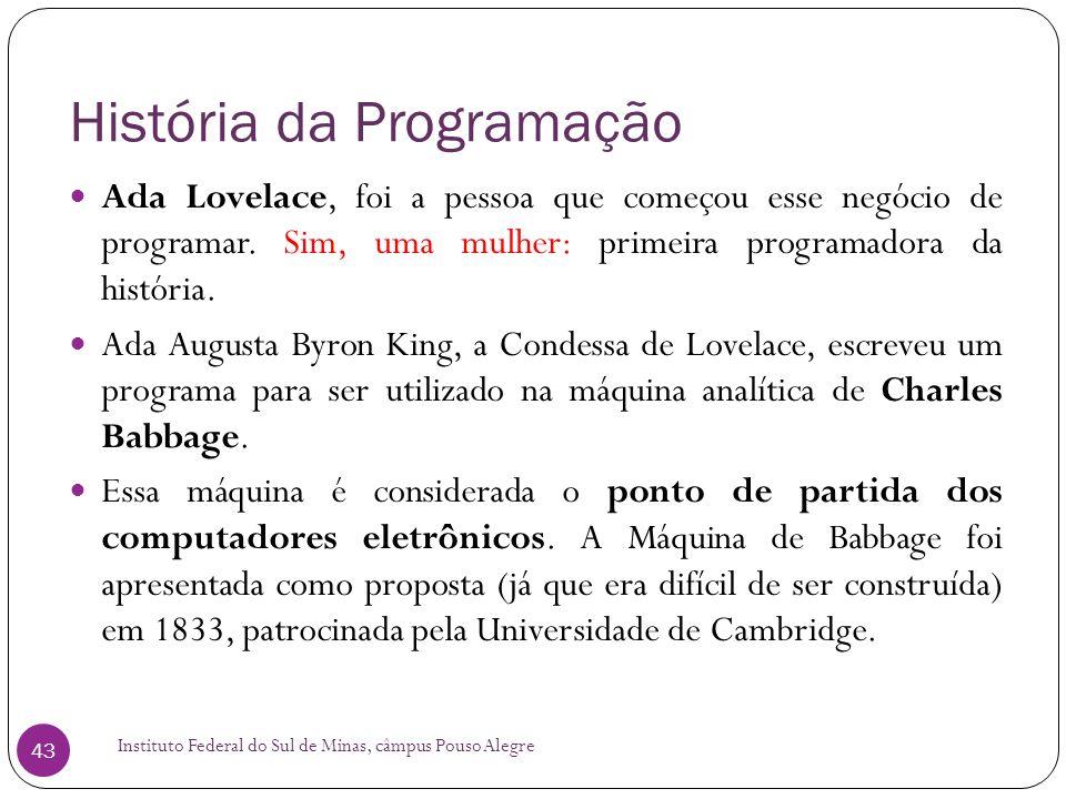 História da Programação Instituto Federal do Sul de Minas, câmpus Pouso Alegre 43 Ada Lovelace, foi a pessoa que começou esse negócio de programar. Si