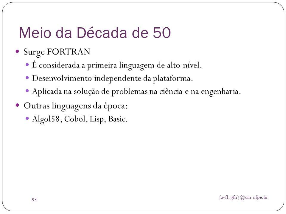 {avfl, gfn}@cin.ufpe.br 53 Meio da Década de 50 Surge FORTRAN É considerada a primeira linguagem de alto-nível. Desenvolvimento independente da plataf