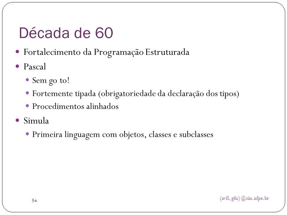 {avfl, gfn}@cin.ufpe.br 54 Década de 60 Fortalecimento da Programação Estruturada Pascal Sem go to! Fortemente tipada (obrigatoriedade da declaração d