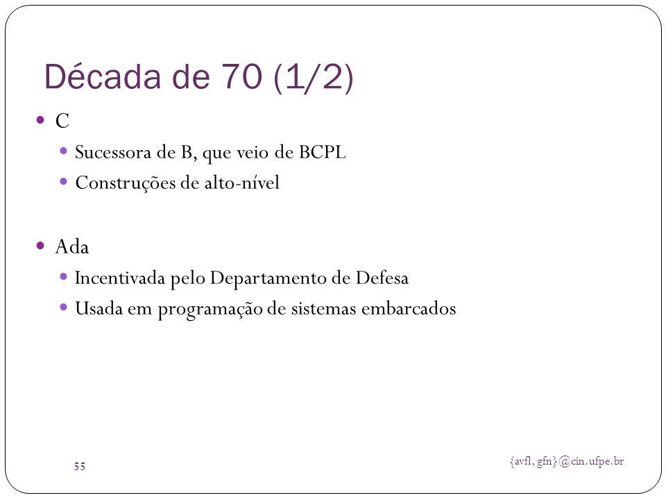 {avfl, gfn}@cin.ufpe.br 55 Década de 70 (1/2) C Sucessora de B, que veio de BCPL Construções de alto-nível Ada Incentivada pelo Departamento de Defesa