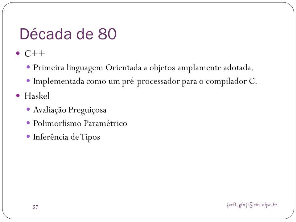 {avfl, gfn}@cin.ufpe.br 57 Década de 80 C++ Primeira linguagem Orientada a objetos amplamente adotada. Implementada como um pré-processador para o com