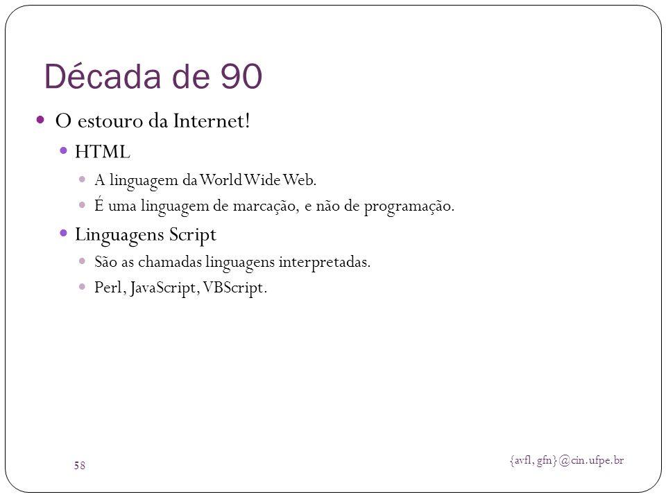 {avfl, gfn}@cin.ufpe.br 58 Década de 90 O estouro da Internet! HTML A linguagem da World Wide Web. É uma linguagem de marcação, e não de programação.