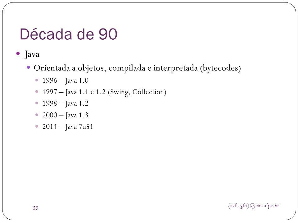 {avfl, gfn}@cin.ufpe.br 59 Década de 90 Java Orientada a objetos, compilada e interpretada (bytecodes) 1996 – Java 1.0 1997 – Java 1.1 e 1.2 (Swing, C