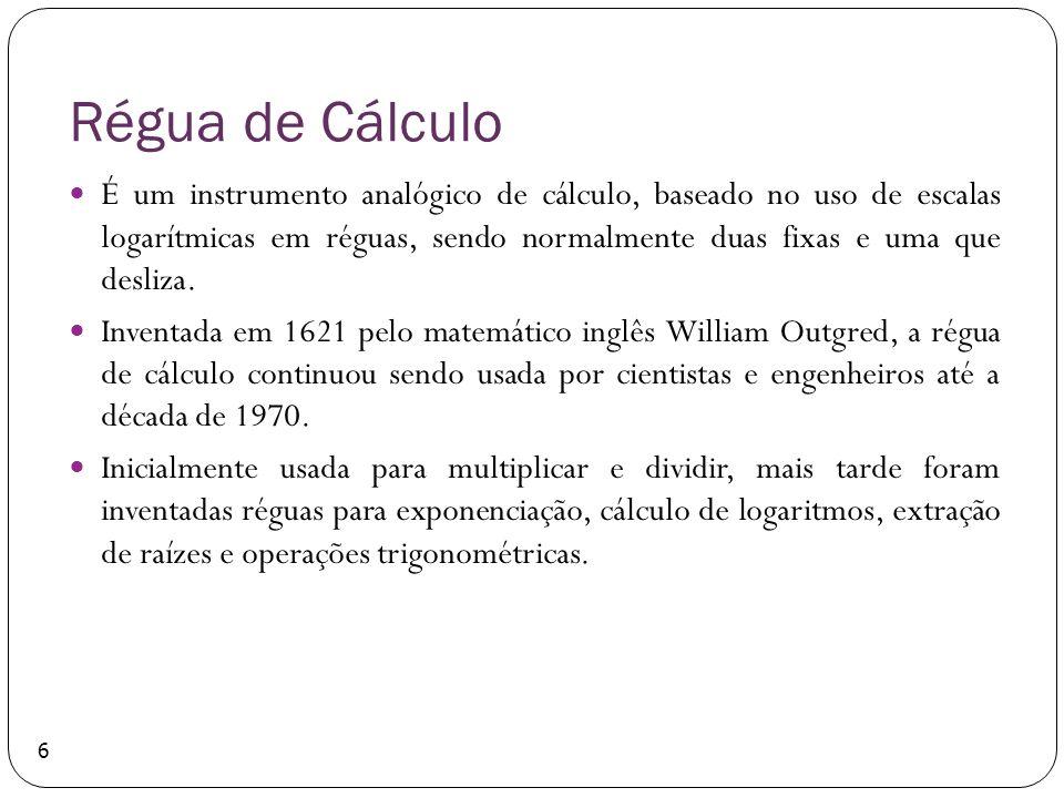 Régua de Cálculo É um instrumento analógico de cálculo, baseado no uso de escalas logarítmicas em réguas, sendo normalmente duas fixas e uma que desli