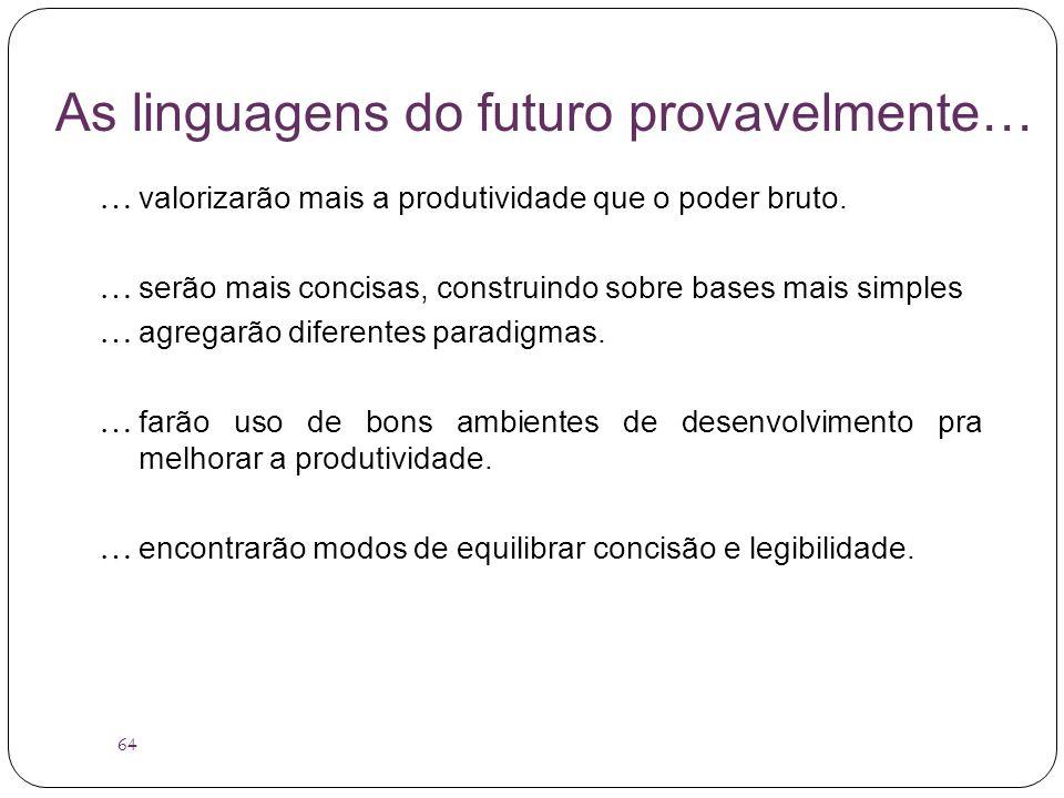 64 As linguagens do futuro provavelmente… … valorizarão mais a produtividade que o poder bruto. … serão mais concisas, construindo sobre bases mais si