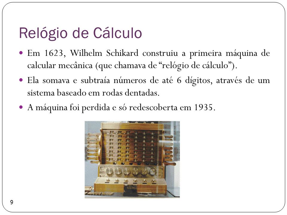 Relógio de Cálculo Em 1623, Wilhelm Schikard construiu a primeira máquina de calcular mecânica (que chamava de relógio de cálculo). Ela somava e subtr