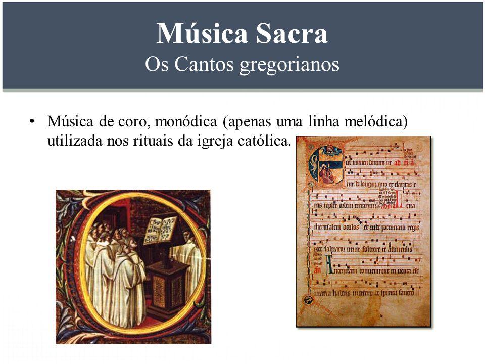 Música Sacra Os Cantos gregorianos Música de coro, monódica (apenas uma linha melódica) utilizada nos rituais da igreja católica.