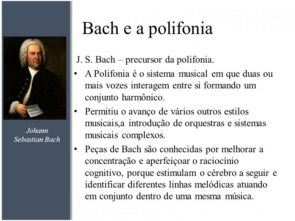 Bach e a polifonia J. S. Bach – precursor da polifonia. A Polifonia é o sistema musical em que duas ou mais vozes interagem entre si formando um conju