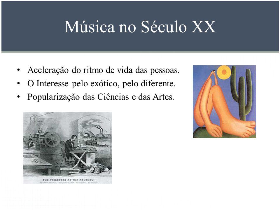 Música no Século XX Aceleração do ritmo de vida das pessoas. O Interesse pelo exótico, pelo diferente. Popularização das Ciências e das Artes.