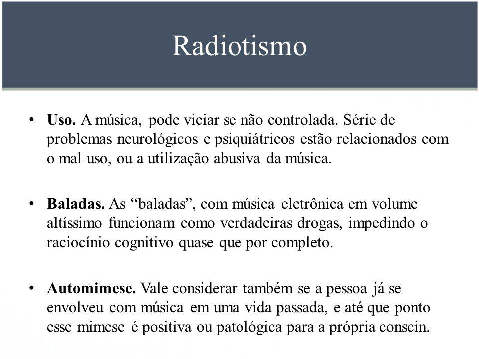 Radiotismo Uso. A música, pode viciar se não controlada. Série de problemas neurológicos e psiquiátricos estão relacionados com o mal uso, ou a utiliz