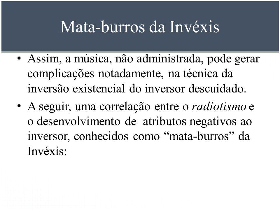 Mata-burros da Invéxis Assim, a música, não administrada, pode gerar complicações notadamente, na técnica da inversão existencial do inversor descuida
