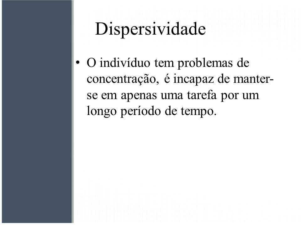 Dispersividade O indivíduo tem problemas de concentração, é incapaz de manter- se em apenas uma tarefa por um longo período de tempo.
