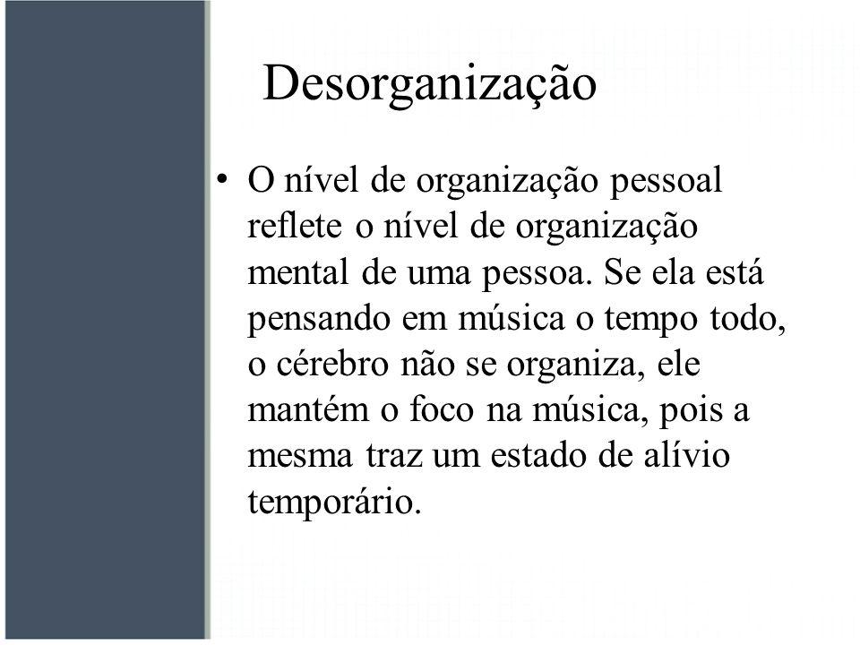 Desorganização O nível de organização pessoal reflete o nível de organização mental de uma pessoa. Se ela está pensando em música o tempo todo, o cére