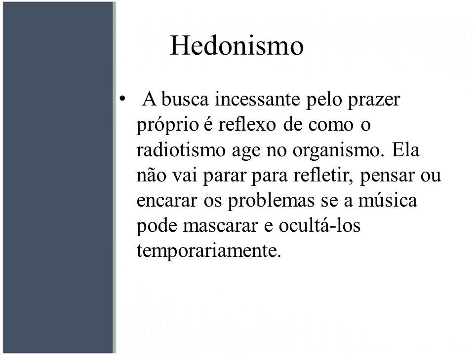 Hedonismo A busca incessante pelo prazer próprio é reflexo de como o radiotismo age no organismo. Ela não vai parar para refletir, pensar ou encarar o