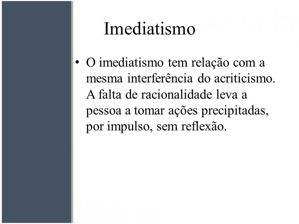 Imediatismo O imediatismo tem relação com a mesma interferência do acriticismo. A falta de racionalidade leva a pessoa a tomar ações precipitadas, por