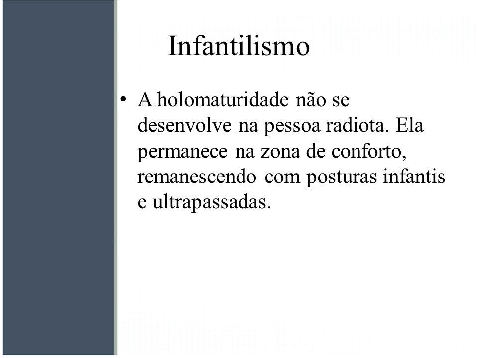 Infantilismo A holomaturidade não se desenvolve na pessoa radiota. Ela permanece na zona de conforto, remanescendo com posturas infantis e ultrapassad
