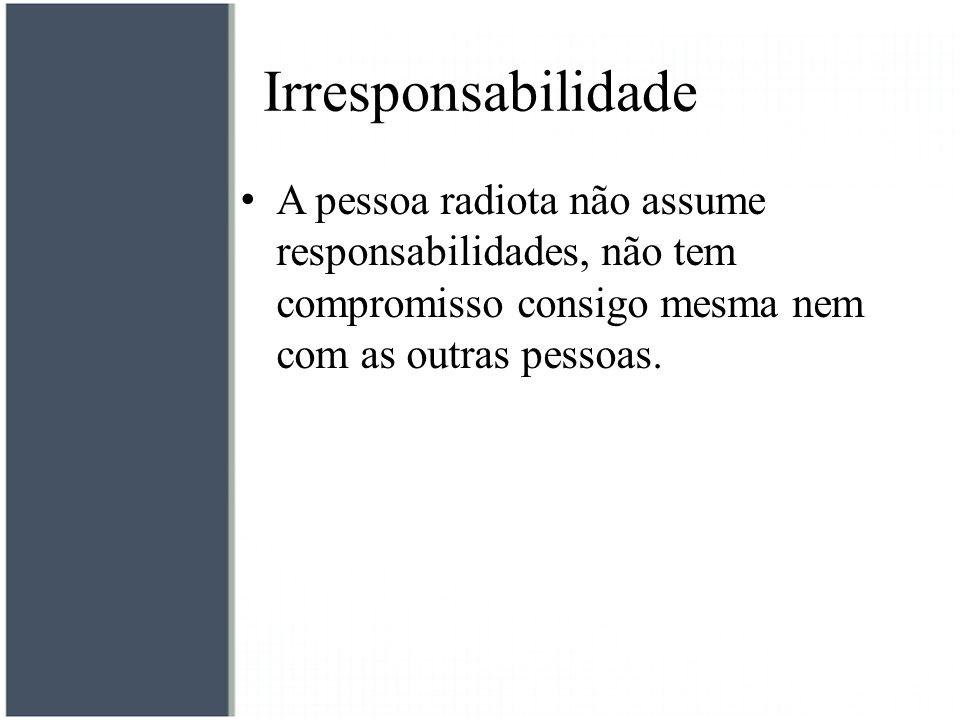 Irresponsabilidade A pessoa radiota não assume responsabilidades, não tem compromisso consigo mesma nem com as outras pessoas.