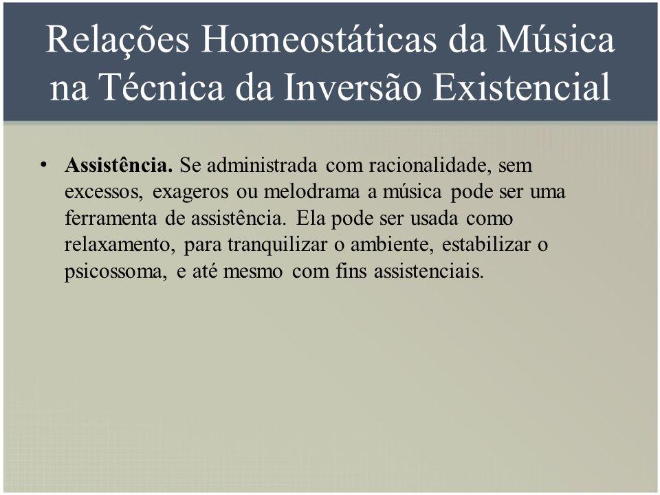 Relações Homeostáticas da Música na Técnica da Inversão Existencial Assistência. Se administrada com racionalidade, sem excessos, exageros ou melodram