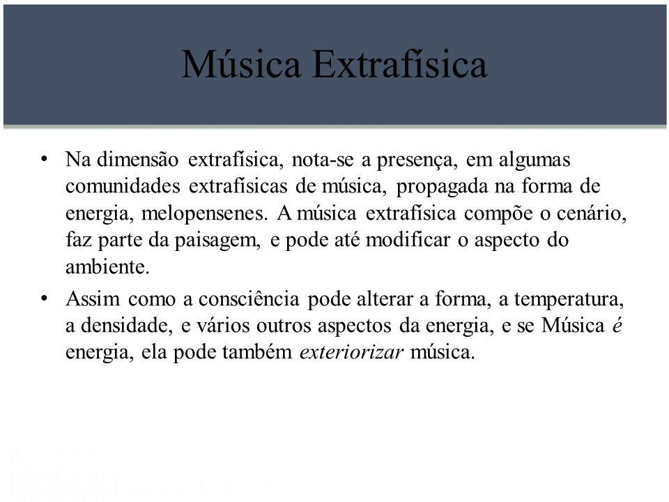 Música Extrafísica Na dimensão extrafísica, nota-se a presença, em algumas comunidades extrafísicas de música, propagada na forma de energia, melopens