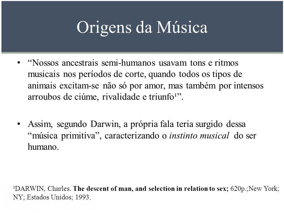 Origens da Música Nossos ancestrais semi-humanos usavam tons e ritmos musicais nos períodos de corte, quando todos os tipos de animais excitam-se não