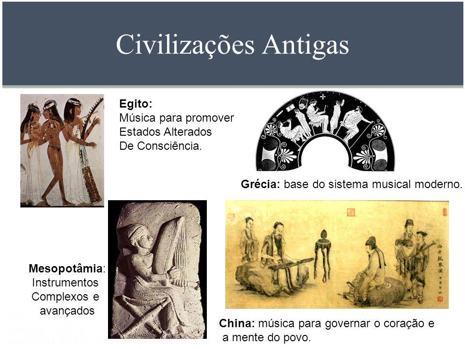 Civilizações Antigas Mesopotâmia: Instrumentos Complexos e avançados Grécia: base do sistema musical moderno. China: música para governar o coração e