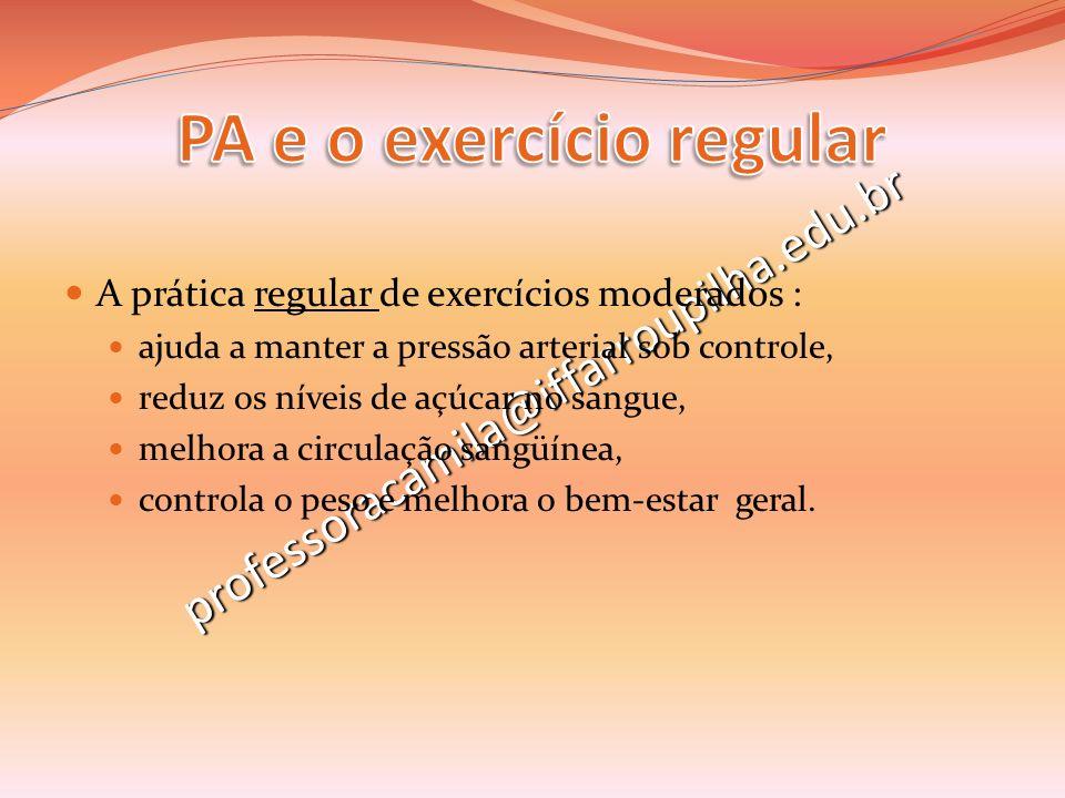 professoracamila@iffarroupilha.edu.br A prática regular de exercícios moderados : ajuda a manter a pressão arterial sob controle, reduz os níveis de a