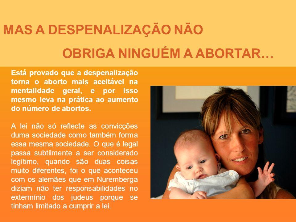 MAS A DESPENALIZAÇÃO NÃO OBRIGA NINGUÉM A ABORTAR… Está provado que a despenalização torna o aborto mais aceitável na mentalidade geral, e por isso me