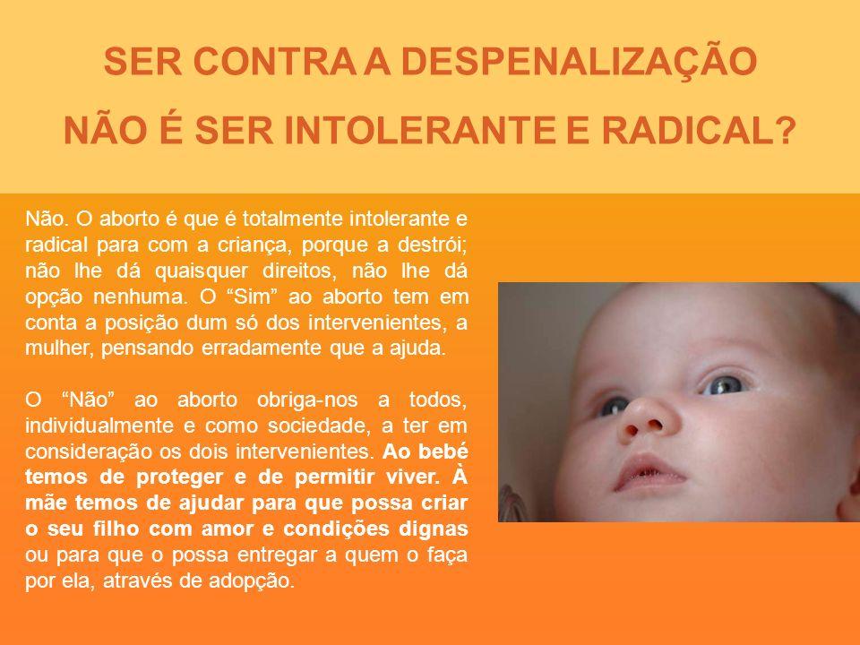 SER CONTRA A DESPENALIZAÇÃO NÃO É SER INTOLERANTE E RADICAL? Não. O aborto é que é totalmente intolerante e radical para com a criança, porque a destr