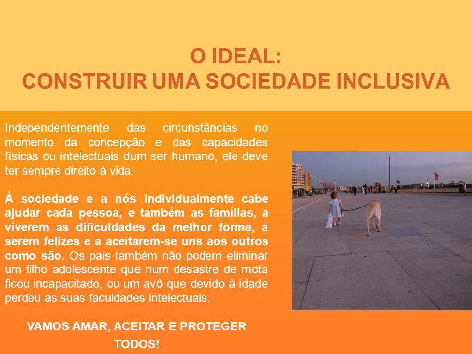 O IDEAL: CONSTRUIR UMA SOCIEDADE INCLUSIVA Independentemente das circunstâncias no momento da concepção e das capacidades físicas ou intelectuais dum