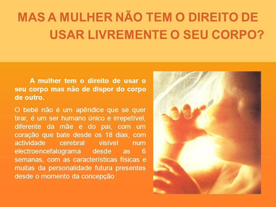 MAS A MULHER NÃO TEM O DIREITO DE USAR LIVREMENTE O SEU CORPO? A mulher tem o direito de usar o seu corpo mas não de dispor do corpo de outro. O bebé