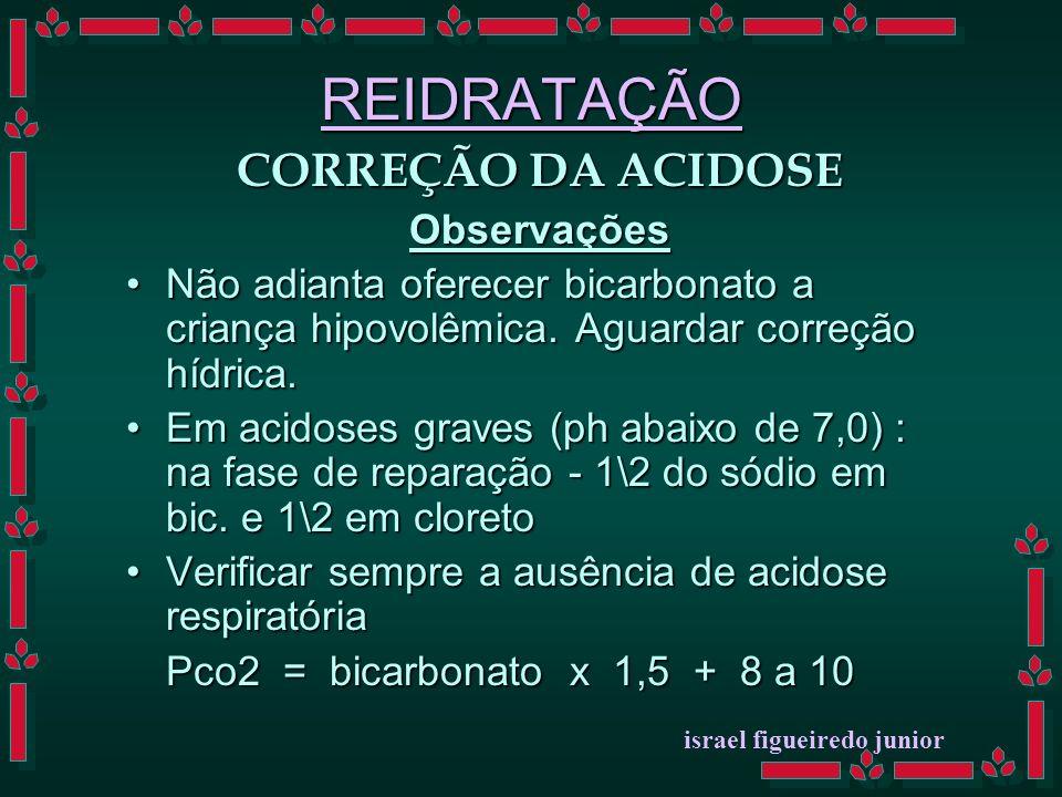 REIDRATAÇÃO CORREÇÃO DA ACIDOSE Observações Não adianta oferecer bicarbonato a criança hipovolêmica.