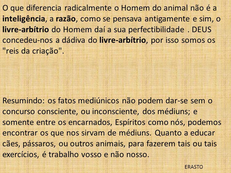 O que diferencia radicalmente o Homem do animal não é a inteligência, a razão, como se pensava antigamente e sim, o livre-arbítrio do Homem daí a sua
