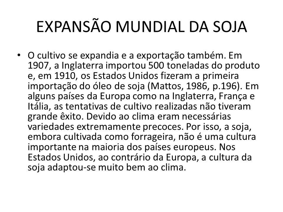 EXPANSÃO MUNDIAL DA SOJA O cultivo se expandia e a exportação também. Em 1907, a Inglaterra importou 500 toneladas do produto e, em 1910, os Estados U