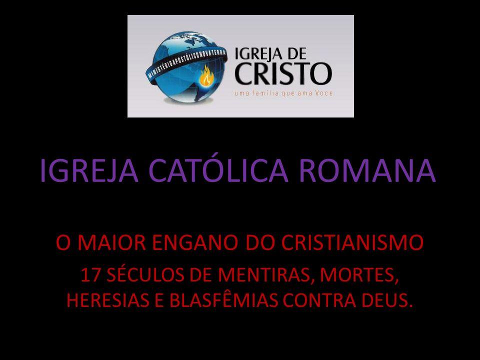 IGREJA CATÓLICA ROMANA O MAIOR ENGANO DO CRISTIANISMO 17 SÉCULOS DE MENTIRAS, MORTES, HERESIAS E BLASFÊMIAS CONTRA DEUS.