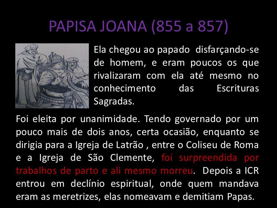 PAPISA JOANA (855 a 857) Ela chegou ao papado disfarçando-se de homem, e eram poucos os que rivalizaram com ela até mesmo no conhecimento das Escrituras Sagradas.
