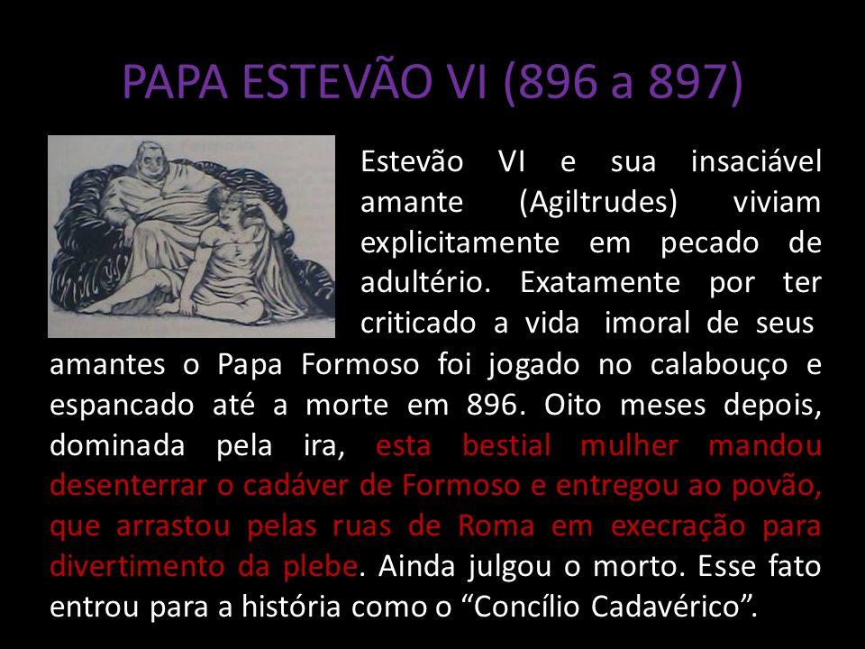 PAPA ESTEVÃO VI (896 a 897) Estevão VI e sua insaciável amante (Agiltrudes) viviam explicitamente em pecado de adultério.