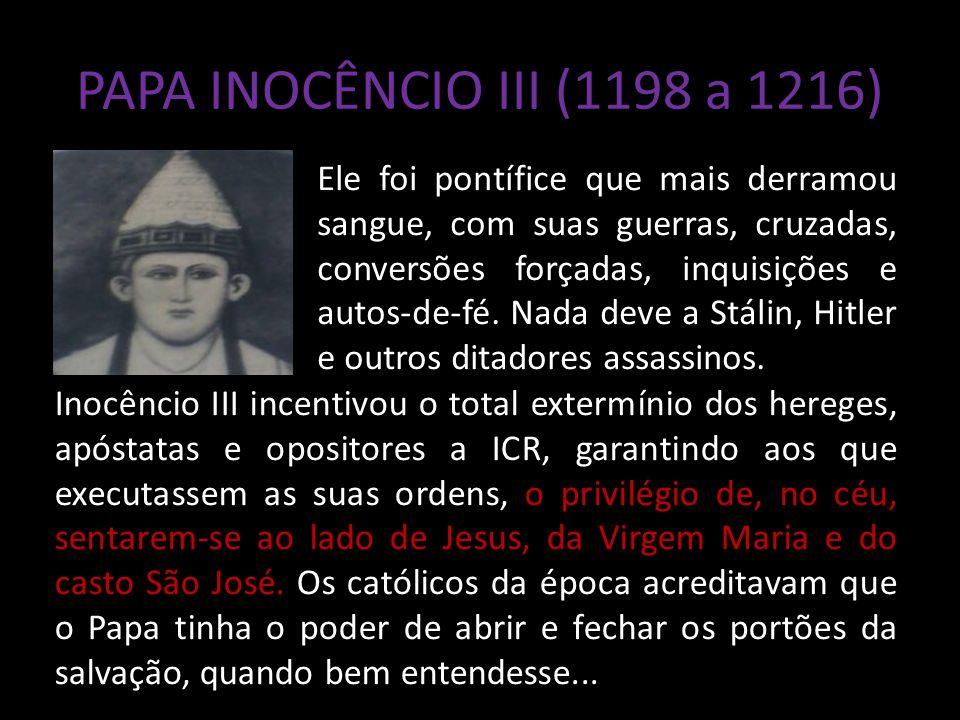PAPA INOCÊNCIO III (1198 a 1216) Ele foi pontífice que mais derramou sangue, com suas guerras, cruzadas, conversões forçadas, inquisições e autos-de-fé.
