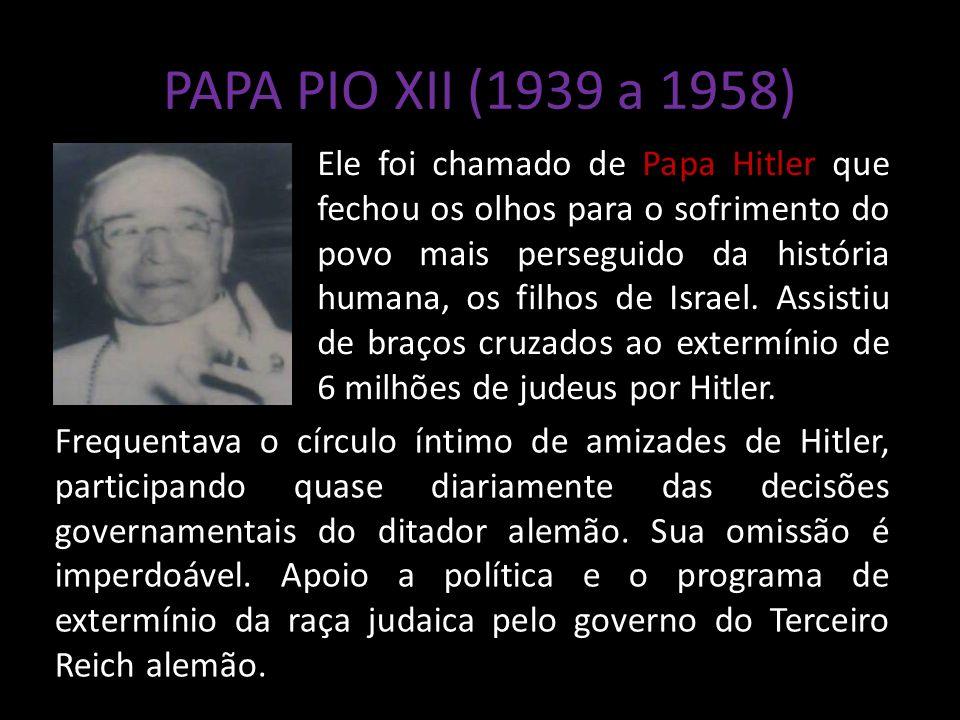 PAPA PIO XII (1939 a 1958) Ele foi chamado de Papa Hitler que fechou os olhos para o sofrimento do povo mais perseguido da história humana, os filhos de Israel.