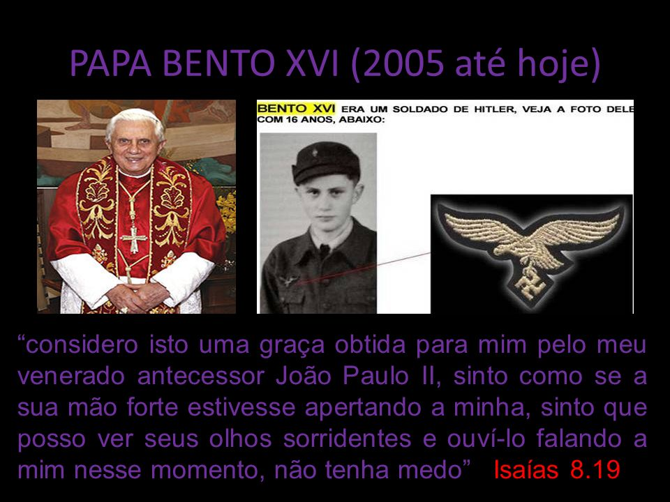 PAPA BENTO XVI (2005 até hoje) considero isto uma graça obtida para mim pelo meu venerado antecessor João Paulo II, sinto como se a sua mão forte estivesse apertando a minha, sinto que posso ver seus olhos sorridentes e ouví-lo falando a mim nesse momento, não tenha medo Isaías 8.19