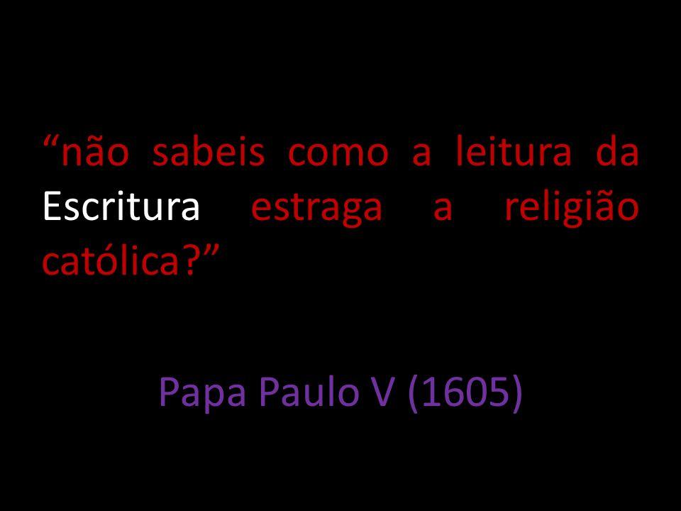 não sabeis como a leitura da Escritura estraga a religião católica? Papa Paulo V (1605)