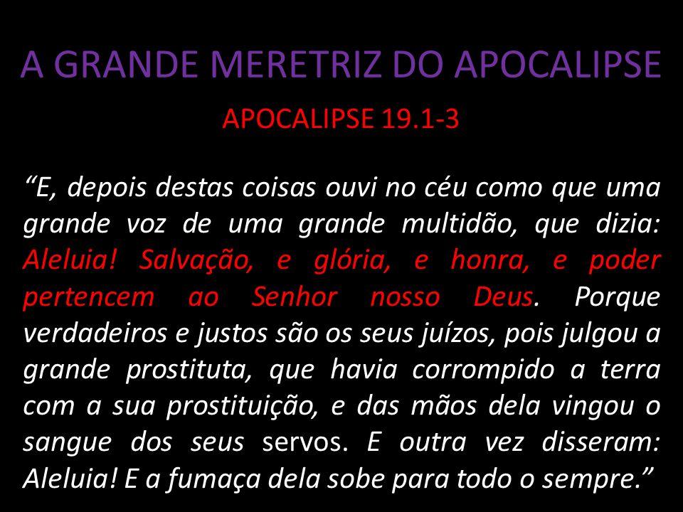 A GRANDE MERETRIZ DO APOCALIPSE APOCALIPSE 19.1-3 E, depois destas coisas ouvi no céu como que uma grande voz de uma grande multidão, que dizia: Aleluia.