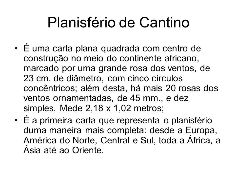 Planisfério de Cantino É uma carta plana quadrada com centro de construção no meio do continente africano, marcado por uma grande rosa dos ventos, de